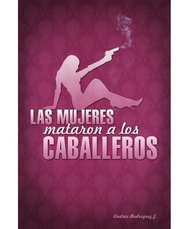 Las mujeres mataron a los caballeros - Andrés Rodríguez